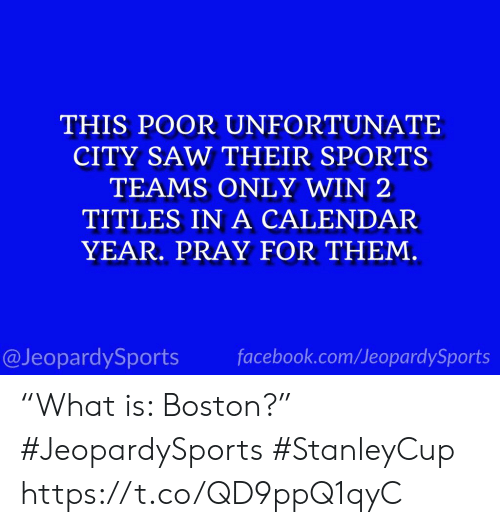 "Facebook, Saw, and Sports: THIS POOR UNFORTUNATE  CITY SAW THEIR SPORTS  TEAMS ONLY WIN 2  TITLES IN A CALENDAR  YEAR. PRAY FOR THEM.  facebook.com/JeopardySports  @JeopardySports ""What is: Boston?"" #JeopardySports #StanleyCup https://t.co/QD9ppQ1qyC"