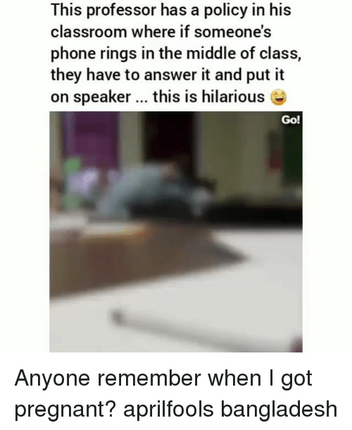 bangladesh: This professor has a policy in his  classroom where if someone's  phone rings in the middle of class,  they have to answer it and put it  on speaker this is hilarious  Go! Anyone remember when I got pregnant? aprilfools bangladesh