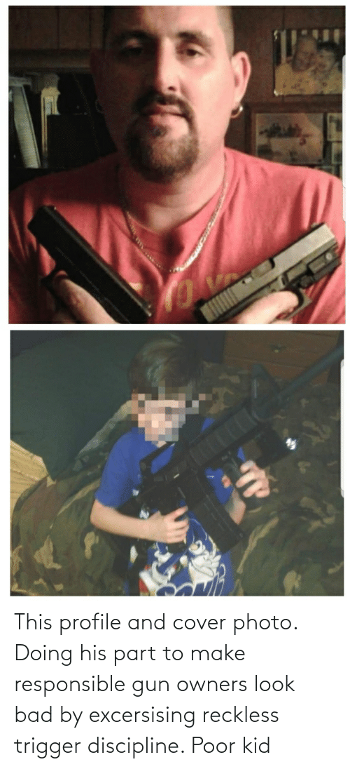 cover photo: This profile and cover photo. Doing his part to make responsible gun owners look bad by excersising reckless trigger discipline. Poor kid