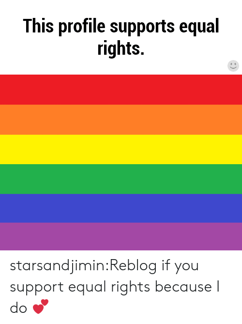 Equal Rights: This profile supports equal  rights. starsandjimin:Reblog if you support equal rights because I do 💕