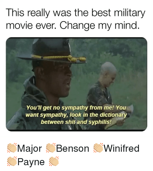 Memes, Best, and Dictionary: This really was the best military  movie ever. Change my mind  You'll get no sympathy from me! You  want sympathy, look in the dictionary  between shitand syphilis! 👏🏼Major 👏🏼Benson 👏🏼Winifred 👏🏼Payne 👏🏼