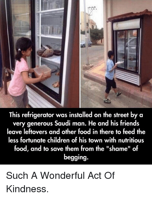 """Less Fortunate: This refrigerator was installed on the street by a  very generous Saudi man. He and his friends  leave leftovers and other food in there to feed the  less fortunate children of his town with nutritious  food, and to save them from the """"shame"""" of  begging. <p>Such A Wonderful Act Of Kindness.</p>"""