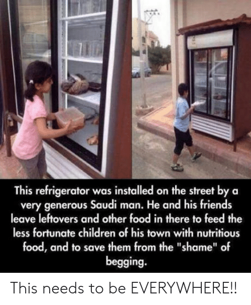 """Less Fortunate: This refrigerator was installed on the street by a  very generous Saudi man. He and his friends  leave leftovers and other food in there to feed the  less fortunate children of his town with nutritious  food, and to save them from the """"shame"""" of  begging. This needs to be EVERYWHERE!!"""