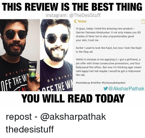 Memes, Best, and Good: THIS REVIEW IS THE BEST THING  insta gram: @TheDesistuff  K Notes  Hi guys, today I tried this amazing new product  Garnier Fairness Moisturiser. It not only makes you 50  shades of fairer but is also unquestionably good  your skin, trust me.  Earlier I used to look like Kajol, but now  ook like Kajol  in the Olay ad.  Within 5 minutes of me applying it, got a girlfriend, a  job offer with three consecutive promotions, and four  Bollywood film offers. But now I'm thinking agar cream  nahi lagayi hoti toh maybe would've got a Hollywood  o RI G IN A  film idk.  #nomakeup #no filter #fuckyouabhaydeol  AksharPathak  YOU WILL READ TODAY repost - @aksharpathak thedesistuff