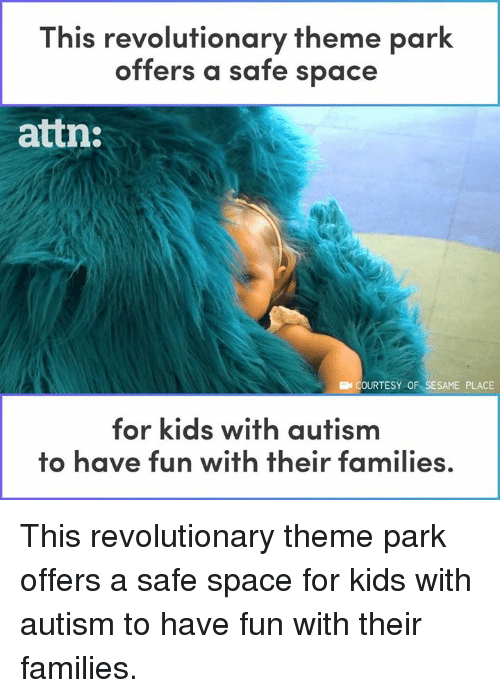 theme park: This revolutionary theme park  offers a safe space  attn:  COURTESY OF SESAME PLACE  for kids with autism  to have fun with their families This revolutionary theme park offers a safe space for kids with autism to have fun with their families.
