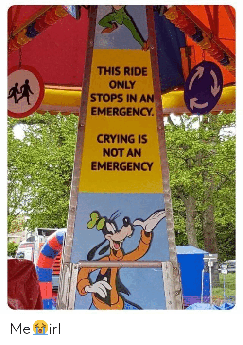Crying, Emergency, and This: THIS RIDE  ONLY  STOPS IN AN  EMERGENCY  CRYING IS  NOT AN  EMERGENCY Me😭irl