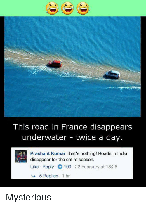 Kumar: This road in France disappears  underwater - twice a day.  Prashant Kumar That's nothing! Roads in India  disappear for the entire season.  Like Reply 109 22 February at 18:26  5 Replies 1 hr Mysterious