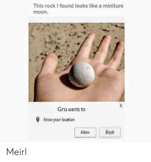 Gru, Moon, and MeIRL: This rock I found looks like a miniture  moon.  Gru wants to  Know your location  Allow Meirl