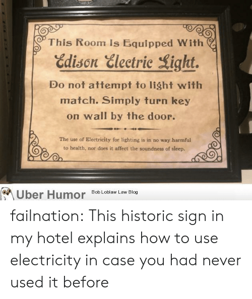 Hotel: This Room Is Equipped With  Edison Electric Light.  Do not attempt to light with  match. Simply turn key  on wall by the door.  The use of Electricity for lighting is in no way harmful  to health, nor does it affect the soundness of sleep.  Bob Loblaw Law Blog  Uber Humor failnation:  This historic sign in my hotel explains how to use electricity in case you had never used it before