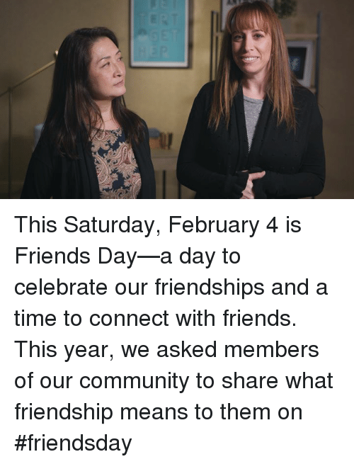 friends day: This Saturday, February 4 is Friends Day—a day to celebrate our friendships and a time to connect with friends. This year, we asked members of our community to share what friendship means to them on #friendsday