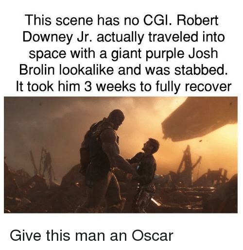Robert Downey Jr., Giant, and Purple: This scene has no CGI. Robert  Downey Jr. actually traveled into  space with a giant purple Josh  Brolin lookalike and was stabbed.  It took him 3 weeks to fully recover Give this man an Oscar