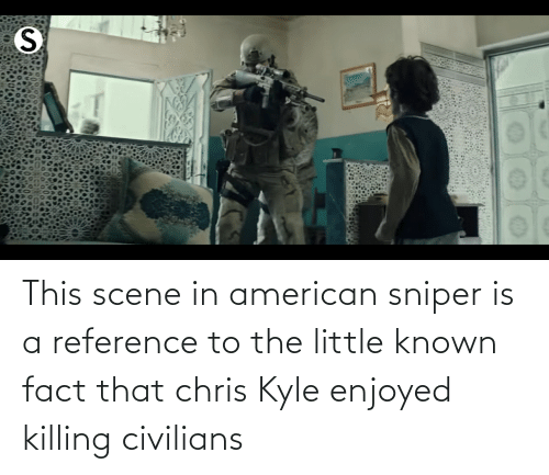 Civilians: This scene in american sniper is a reference to the little known fact that chris Kyle enjoyed killing civilians