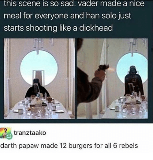 Hans Solo: this Scene IS SO sad. Vader made a niCe  meal for everyone and han solo just  starts shooting like a dickhead  Re tranztaako  darth papaw made 12 burgers for all 6 rebels