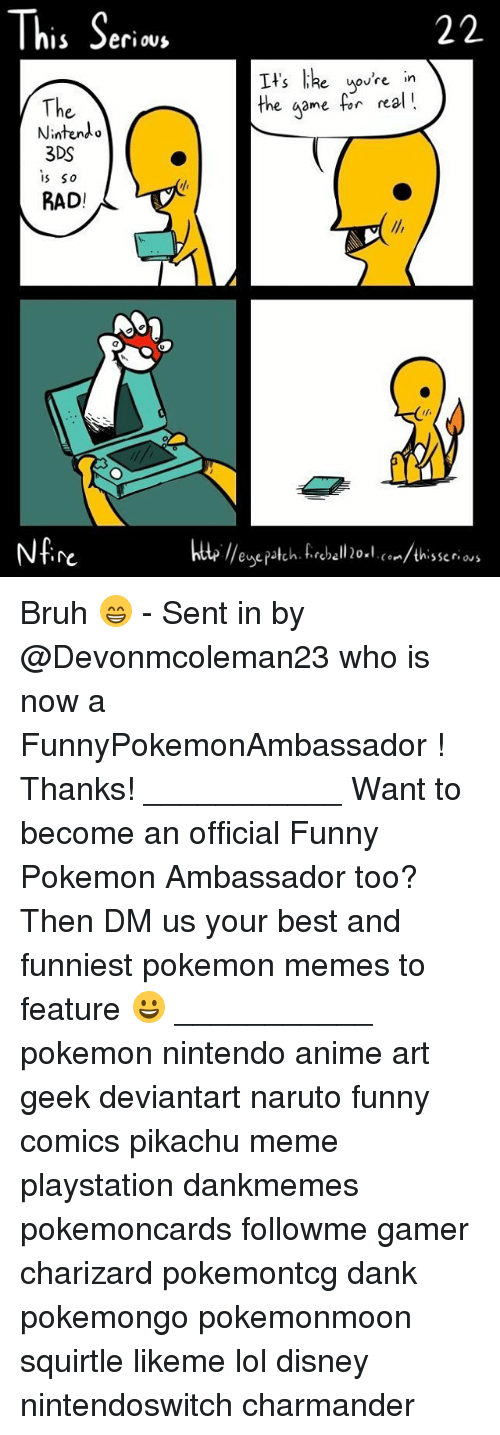 funny comics: This Seri  e uovre in  The  Nintendo  3DS  s So  RAD!  the game for nal!  re  te //enepatch. fireball 20×l. (°../thisser.ws Bruh 😁 - Sent in by @Devonmcoleman23 who is now a FunnyPokemonAmbassador ! Thanks! ___________ Want to become an official Funny Pokemon Ambassador too? Then DM us your best and funniest pokemon memes to feature 😀 ___________ pokemon nintendo anime art geek deviantart naruto funny comics pikachu meme playstation dankmemes pokemoncards followme gamer charizard pokemontcg dank pokemongo pokemonmoon squirtle likeme lol disney nintendoswitch charmander