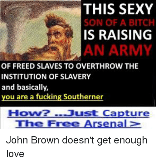 Arsenal, Bitch, and Fucking: THIS SEXY  SON OF A BITCH  IS RAISING  AN ARMY  OF FREED SLAVES TO OVERTHROW THE  INSTITUTION OF SLAVERY  and basically,  you are a fucking Southerner  How2-Just Capture  The Free Arsenal