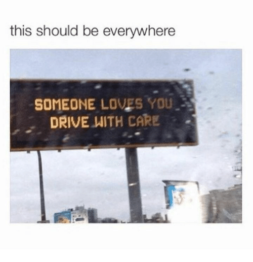 Drive, You, and This: this should be everywhere  SOMEONE LOVES YOU  DRIVE WITH CARE .