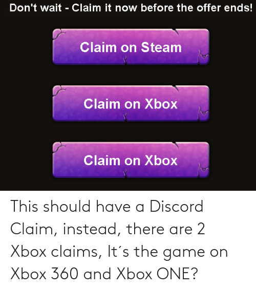 Xbox 360: This should have a Discord Claim, instead, there are 2 Xbox claims, It´s the game on Xbox 360 and Xbox ONE?