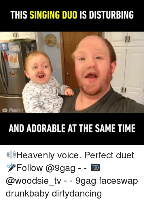 duet: THIS SINGING DUO IS DISTURBING  Woodsie  AND ADORABLE AT THE SAME TIME 🔊Heavenly voice. Perfect duet 🎤Follow @9gag - - 📷@woodsie_tv - - 9gag faceswap drunkbaby dirtydancing