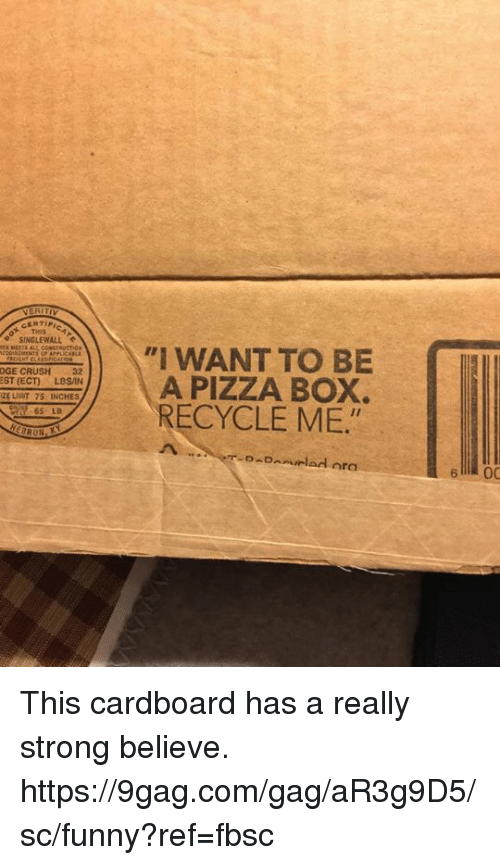 pizza box: THIS  SINGLEWALL  I WANT TO BE  L A PIZZA BOX.  RECYCLE ME  DGE CRUSH 32  EST (ECT)LBSAN  ZE LIIT 75 INCHES  65 LB  6 00 This cardboard has a really strong believe.  https://9gag.com/gag/aR3g9D5/sc/funny?ref=fbsc