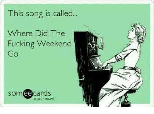 Ee Cards: This song is called  Where Did The  Fucking Weekend  Go  ee  cards  user card
