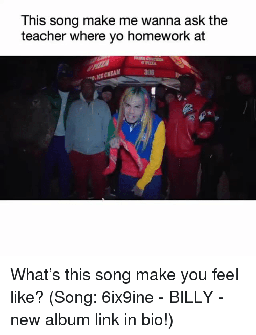 Memes, Teacher, and Yo: This song make me wanna ask the  teacher where yo homework at  au8  O.ICE CREAM What's this song make you feel like? (Song: 6ix9ine - BILLY - new album link in bio!)