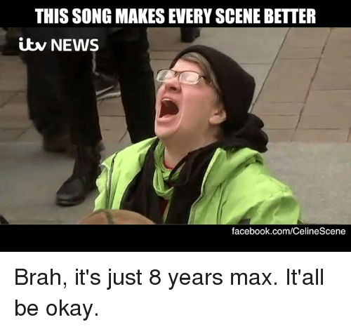 Memes, 🤖, and Itw: THIS SONG MAKES EVERYSCENE BETTER  itw NEWS  facebook.com/CelineScene Brah, it's just 8 years max. It'all be okay.