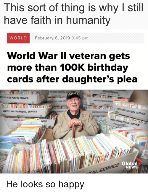 Faith In Humanity: This sort of thing is why I still  have faith in humanity  WORLD  February 6, 2019 9:45 pm  World War Il veteran gets  more than 100K birthday  cards after daughter's plea  STA  TED STATES POSTAL SERVICE  ア  NTED SITES POSTAL SERVICE  UNITED STATES POSTAL SERVICE  UNITED e  UMTED STATES POSTAL SERVCE  RVICE  VICE  Global  NEWS  TAL SERV He looks so happy