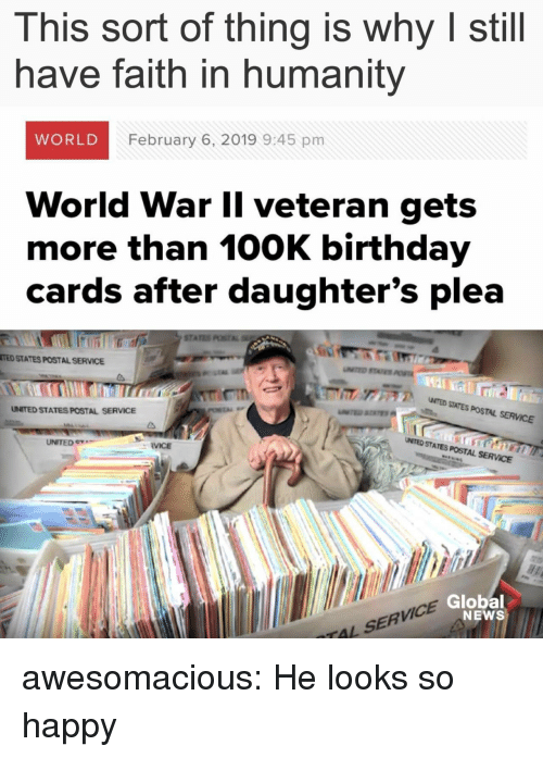 Faith In Humanity: This sort of thing is why I still  have faith in humanity  WORLD  February 6, 2019 9:45 pm  World War Il veteran gets  more than 100K birthday  cards after daughter's plea  STA  TED STATES POSTAL SERVICE  ア  NTED SITES POSTAL SERVICE  UNITED STATES POSTAL SERVICE  UNITED e  UMTED STATES POSTAL SERVCE  RVICE  VICE  Global  NEWS  TAL SERV awesomacious:  He looks so happy