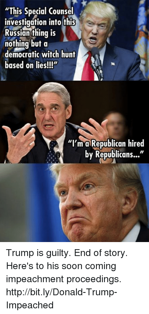 """Donald Trump, Memes, and Soon...: """"This Special Counsel  investigation into this  Russian thing is  nothing but a  democratic witch hunt  based on lies!!!""""  """"I'm a Republican hired  by Republicans..."""" Trump is guilty. End of story.   Here's to his soon coming impeachment proceedings. http://bit.ly/Donald-Trump-Impeached"""