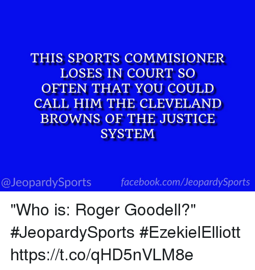 "Rogered: THIS SPORTS COMMISIONER  LOSES IN COURT SO  OFTEN THAT YOU COULD  CALL HIM THE CLEVELAND  BROWNS OF THE JUSTICE  SYSTEM  @JeopardySports facebook.com/JeopardySports ""Who is: Roger Goodell?"" #JeopardySports #EzekielElliott https://t.co/qHD5nVLM8e"