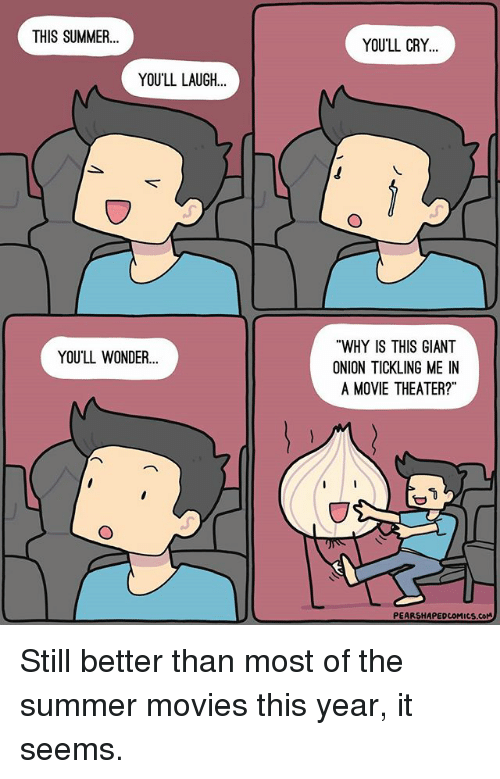 """tickling: THIS SUMMER  YOU'LL LAUGH  YOU'LL WONDER...  YOU'LL CRY  """"WHY IS THIS GIANT  ONION TICKLING ME IN  A MOVIE THEATER?""""  PEARSHAPEDcoMucs.coM Still better than most of the summer movies this year, it seems."""