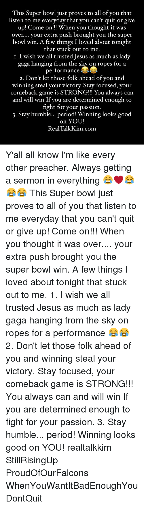 determinant: This Super bowl just proves to all of you that  listen to me everyday that you can't quit or give  up! Come on!!! When you thought it was  over.... your extra push brought you the super  bowl win. A few things I loved about tonight  that stuck out to me  I. I wish we all trusted Jesus as much as lady  gaga hanging from the sky on ropes for a  performance  2. Don't let those folk ahead of you and  winning steal your victory Stay focused, your  comeback game is STRONG!!! You always can  and will win If you are determined enough to  fight for your passion.  3. Stay humble... period Winning looks good  on YOU!  Real Talk Kim com Y'all all know I'm like every other preacher. Always getting a sermon in everything 😂❤️😂😂😂 This Super bowl just proves to all of you that listen to me everyday that you can't quit or give up! Come on!!! When you thought it was over.... your extra push brought you the super bowl win. A few things I loved about tonight that stuck out to me. 1. I wish we all trusted Jesus as much as lady gaga hanging from the sky on ropes for a performance 😂😂 2. Don't let those folk ahead of you and winning steal your victory. Stay focused, your comeback game is STRONG!!! You always can and will win If you are determined enough to fight for your passion. 3. Stay humble... period! Winning looks good on YOU! realtalkkim StillRisingUp ProudOfOurFalcons WhenYouWantItBadEnoughYouDontQuit