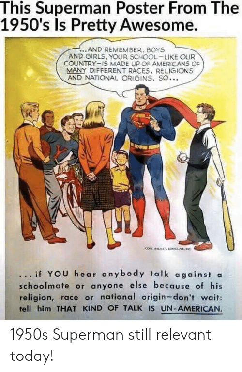 Girls, School, and Superman: This Superman Poster From The  1950's Is Pretty Awesome.  ...AND REMEMBER, BOYS  AND GIRLS, YOUR SCHOOL-LIKE OUR  COUNTRY-IS MADE UP OF AMERICANS OF  MANY DIFFERENT RACES, RELIGIONS  AND NATIONAL ORIGINS. SO...  .. if YOU hear anybody talk against a  schoolmate or anyone else because of his  religion, race or national origin-don't wait:  fell him THAT KIND OF TALK IS UN-AMERICAN 1950s Superman still relevant today!
