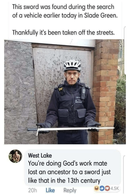 Streets, Taken, and Lost: This sword was found during the search  of a vehicle earlier today in Slade Green.  Thankfully it's been taken off the streets.  West Lake  You're doing God's work mate  lost an ancestor to a sword just  like that in the 13th century  20h Like Reply  0045K