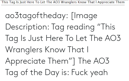 "Target, Tumblr, and Yeah: This Tag Is Just Here To Let The AO3 Wranglers Know That I Appreciate Them ao3tagoftheday:  [Image Description: Tag reading ""This Tag Is Just Here To Let The AO3 Wranglers Know That I Appreciate Them""]  The AO3 Tag of the Day is: Fuck yeah"