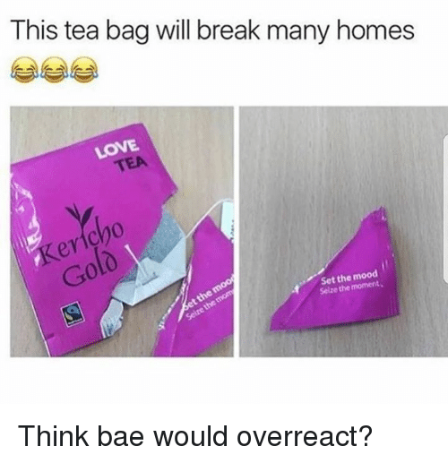 Overreaction: This tea bag will break many homes  LOVE  TEA  0  0  Set the mood  Seize the moment .  4Selze Think bae would overreact?