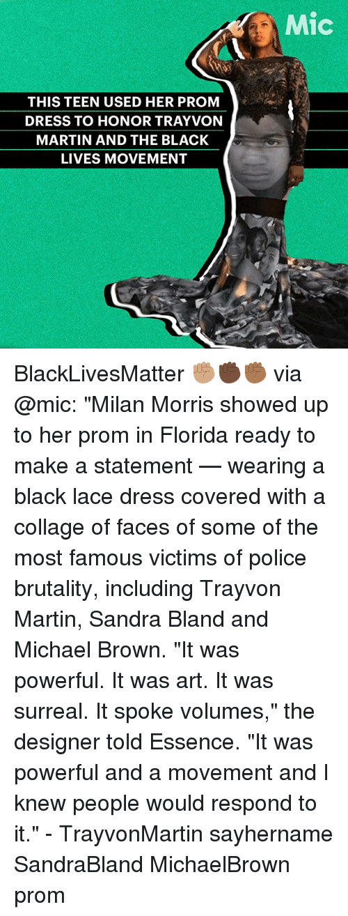 """volumes: THIS TEEN USED HER PROM  DRESS TO HONOR TRAYVON  MARTIN AND THE BLACK  LIVES MOVEMENT  Mic BlackLivesMatter ✊🏽✊🏿✊🏾 via @mic: """"Milan Morris showed up to her prom in Florida ready to make a statement — wearing a black lace dress covered with a collage of faces of some of the most famous victims of police brutality, including Trayvon Martin, Sandra Bland and Michael Brown. """"It was powerful. It was art. It was surreal. It spoke volumes,"""" the designer told Essence. """"It was powerful and a movement and I knew people would respond to it."""" - TrayvonMartin sayhername SandraBland MichaelBrown prom"""