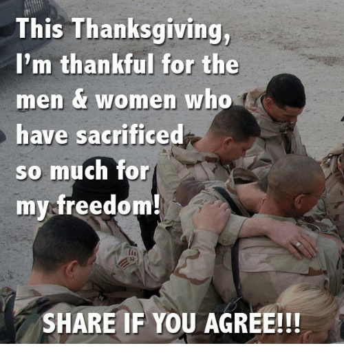 Memes, Thanksgiving, and Women: This Thanksgiving,  I'm thankful for the  men women who  have sacrificed  so much for  my freedom!  SHARE IF YOU AGREE!!