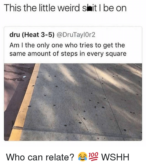 Memes, Shit, and Weird: This the little weird shit I be on  dru (Heat 3-5) @DruTaylOr2  Am I the only one who tries to get the  same amount of steps in every square Who can relate? 😂💯 WSHH