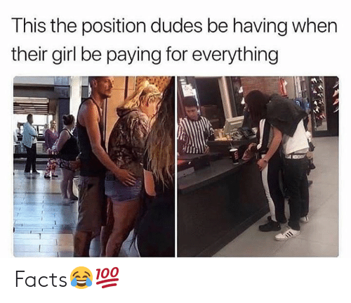Facts, Girl, and Hood: This the position dudes be having when  their girl be paying for everything Facts😂💯