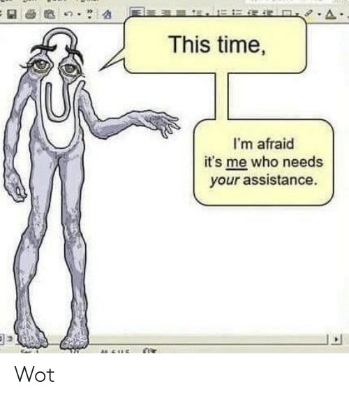 Assistance: This time,  I'm afraid  it's me who needs  your assistance. Wot