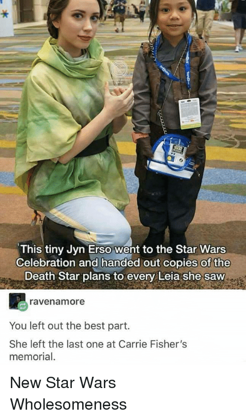 Death Star: This tiny Jyn Erso went to the Star Wars  Celebration and handed out copies of the  Death Star plans to every Leia she saw  ravenamore  You left out the best part.  She left the last one at Carrie Fisher's  memorial New Star Wars Wholesomeness