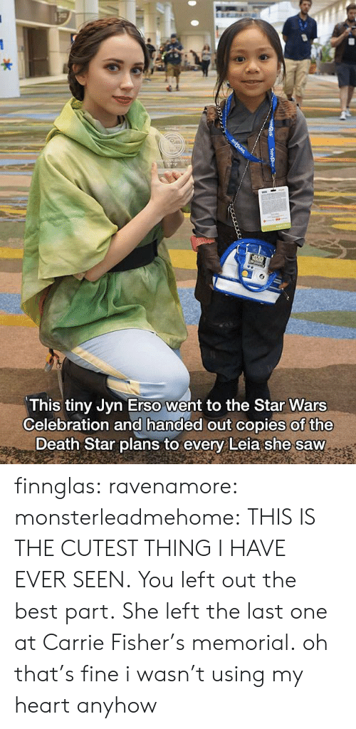 Death Star: This tiny Jyn Erso went to the Star Wars  Celebration and handed out copies of the  Death Star plans to every Leia she saw finnglas: ravenamore:  monsterleadmehome: THIS IS THE CUTEST THING I HAVE EVER SEEN. You left out the best part. She left the last one at Carrie Fisher's memorial.  oh that's fine i wasn't using my heart anyhow
