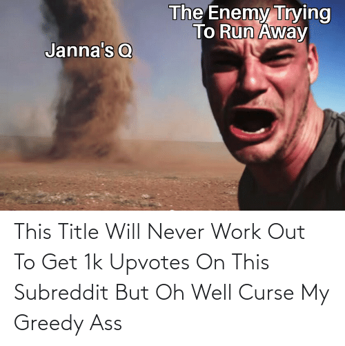 Upvotes: This Title Will Never Work Out To Get 1k Upvotes On This Subreddit But Oh Well Curse My Greedy Ass