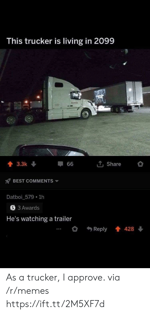 Memes, Best, and Living: This trucker is living in 2099  1Share  3.3k  66  BEST COMMENTS  Datboi_579 1h  3 Awards  He's watching a trailer  Reply 428 As a trucker, I approve. via /r/memes https://ift.tt/2M5XF7d