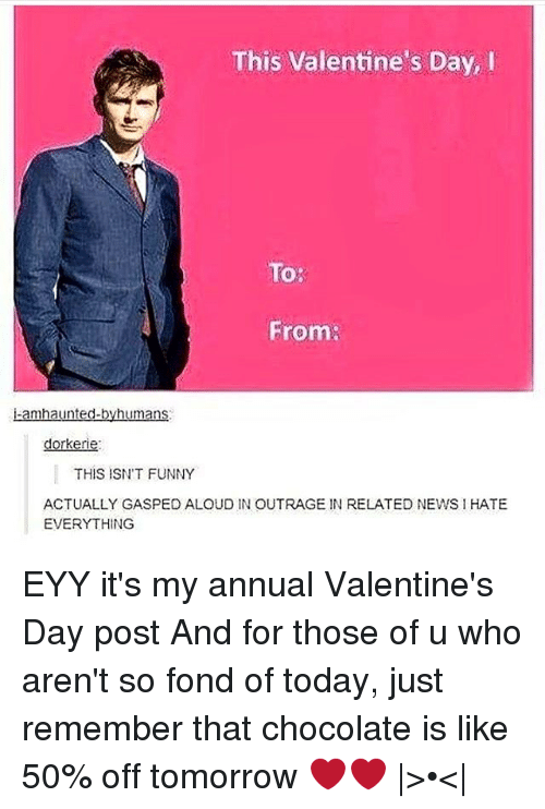 Fonded: This Valentine's Day, I  To:  From:  aunted  Umans  dorkerie  THIS ISN'T FUNNY  ACTUALLY GASPEO ALOUD IN OUTRAGE IN RELATED NEWS l HATE  EVERYTHING EYY it's my annual Valentine's Day post And for those of u who aren't so fond of today, just remember that chocolate is like 50% off tomorrow ❤❤ |>•<|