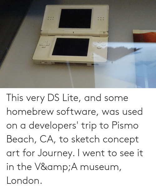 Journey, Beach, and London: This very DS Lite, and some homebrew software, was used on a developers' trip to Pismo Beach, CA, to sketch concept art for Journey. I went to see it in the V&A museum, London.