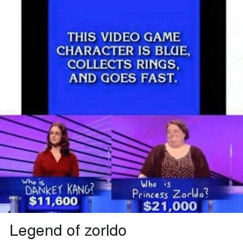 Princess Zorldo: THIS VIDEO GAME  CHARACTER IS BLUE,  COLLECTS RINGS,  AND GOES FAST.  Who is  Who is  DANKET KANG?  $11,600  Princess Zorldo  $21,000