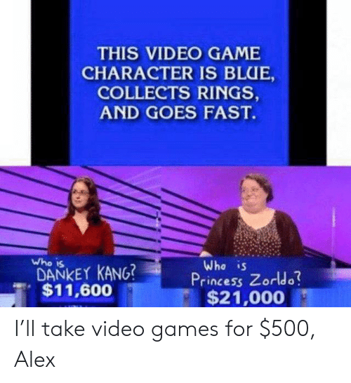 Zorldo: THIS VIDEO GAME  CHARACTER IS BLUE,  COLLECTS RINGS,  AND GOES FAST.  who is  DANKEY KANG?  Who is  Princess Zorldo  , $11,600  $21,000 I'll take video games for $500, Alex