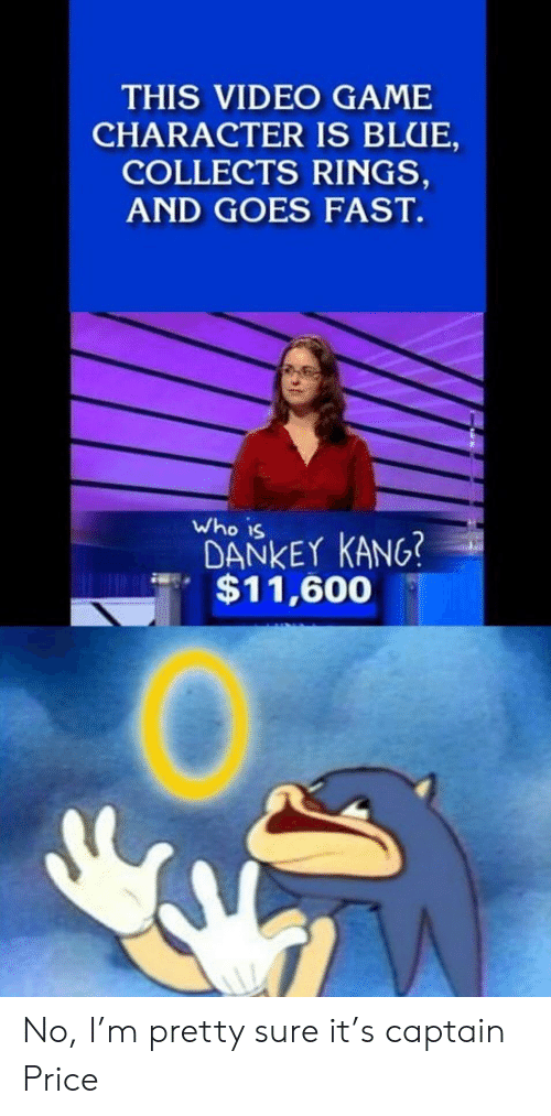 Dankey Kang: THIS VIDEO GAME  CHARACTER IS BLUE,  COLLECTS RINGS,  AND GOES FAST  Who is  DANKEY KANG?  $11,600 No, I'm pretty sure it's captain Price